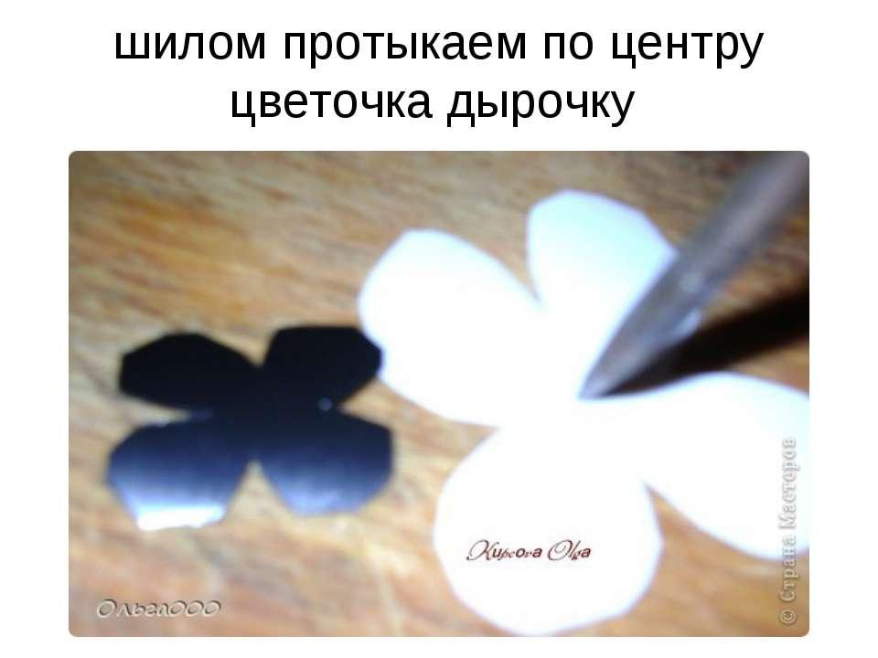 шилом протыкаем по центру цветочка дырочку