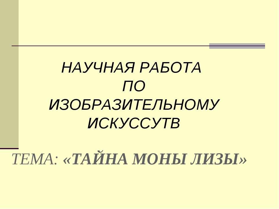 ТЕМА: «ТАЙНА МОНЫ ЛИЗЫ» НАУЧНАЯ РАБОТА ПО ИЗОБРАЗИТЕЛЬНОМУ ИСКУССУТВ