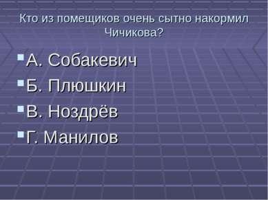 Кто из помещиков очень сытно накормил Чичикова? А. Собакевич Б. Плюшкин В. Но...