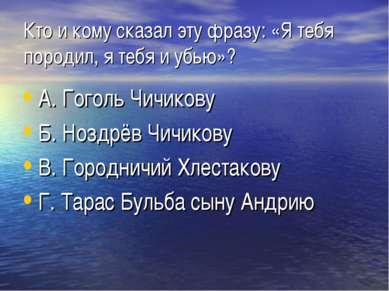 Кто и кому сказал эту фразу: «Я тебя породил, я тебя и убью»? А. Гоголь Чичик...