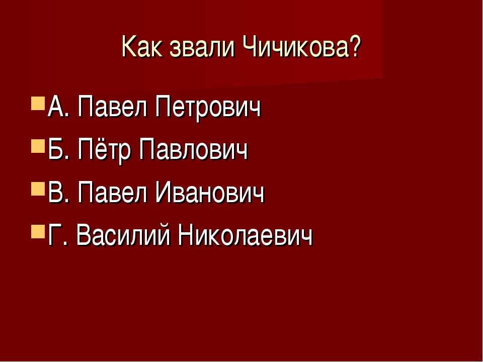 Как звали Чичикова? А. Павел Петрович Б. Пётр Павлович В. Павел Иванович Г. В...
