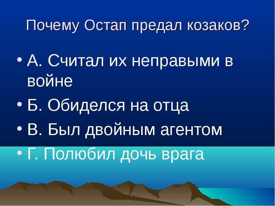 Почему Остап предал козаков? А. Считал их неправыми в войне Б. Обиделся на от...