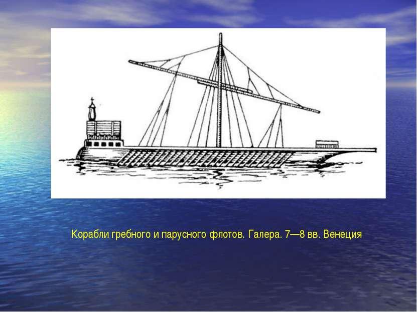 Корабли гребного и парусного флотов. Галера. 7—8 вв. Венеция