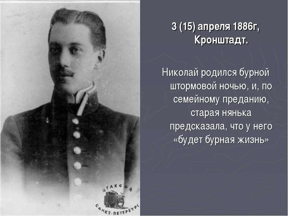 3 (15) апреля 1886г, Кронштадт. Николай родился бурной штормовой ночью, и, по...