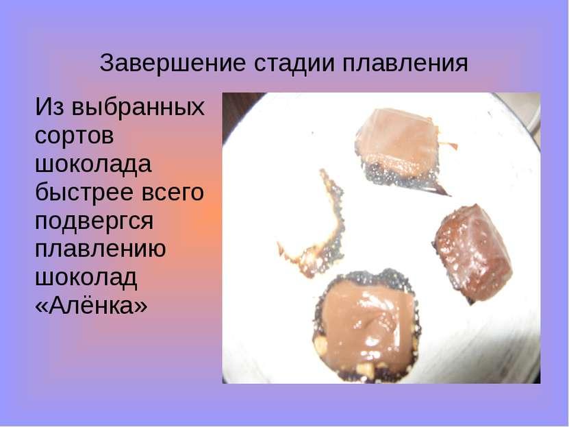 Завершение стадии плавления Из выбранных сортов шоколада быстрее всего подвер...