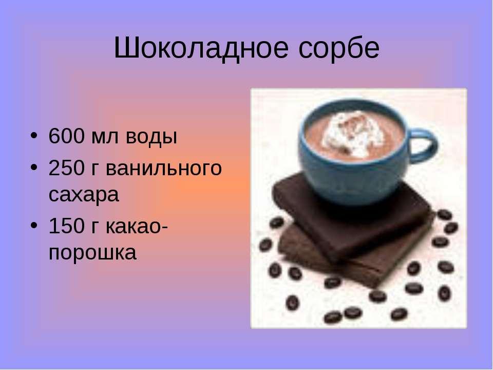 Шоколадное сорбе 600 мл воды 250 г ванильного сахара 150 г какао-порошка