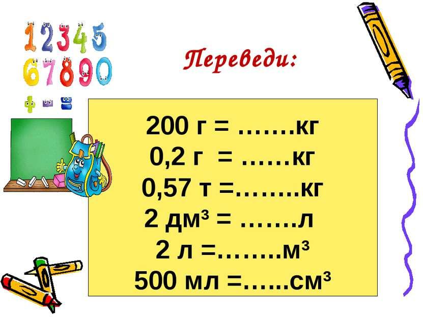 200 г = …….кг 0,2 г = ……кг 0,57 т =……..кг 2 дм3 = …….л 2 л =……..м3 500 мл =…....
