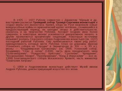 В 1425 — 1427 Рублев совместно с Даниилом Чёрным и др. мастерами расписал Тро...