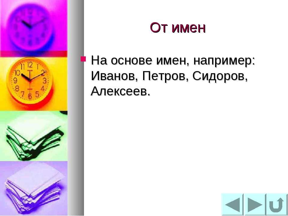 От имен На основе имен, например: Иванов, Петров, Сидоров, Алексеев.