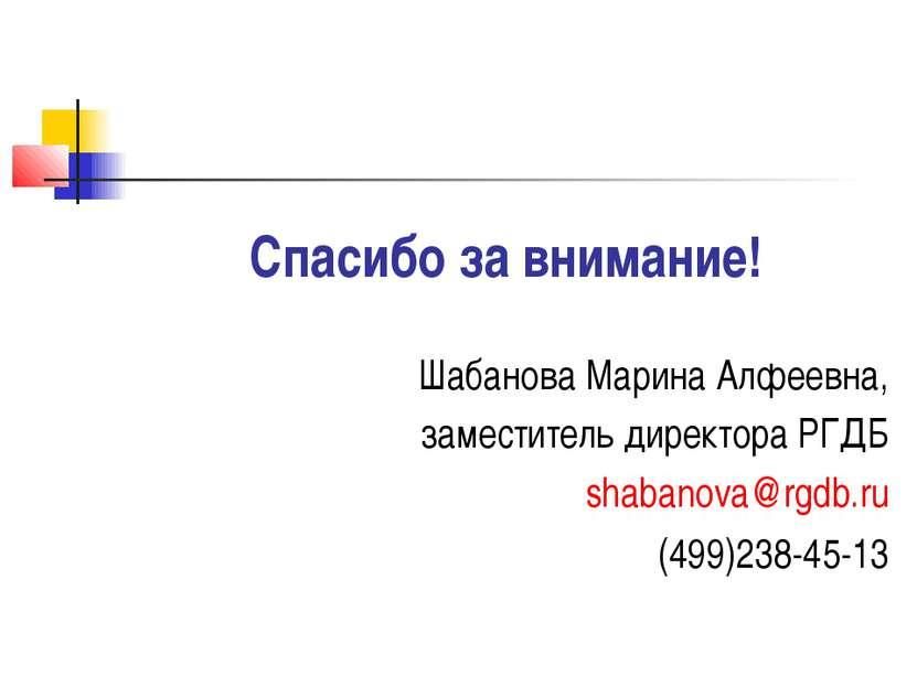 Спасибо за внимание! Шабанова Марина Алфеевна, заместитель директора РГДБ sha...