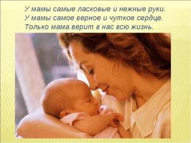 У мамы самые ласковые и нежные руки. У мамы самое верное и чуткое сердце. Тол...