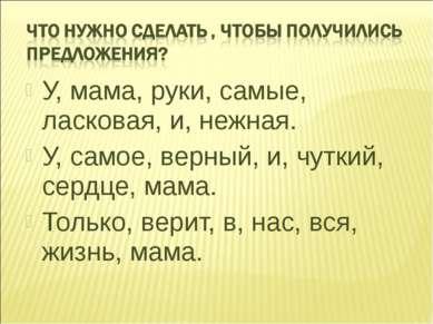 У, мама, руки, самые, ласковая, и, нежная. У, самое, верный, и, чуткий, сердц...