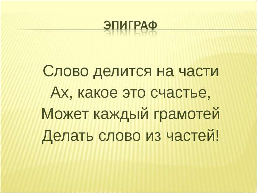 Слово делится на части Ах, какое это счастье, Может каждый грамотей Делать сл...