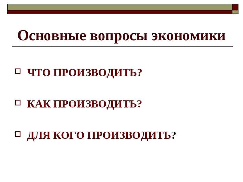 Основные вопросы экономики ЧТО ПРОИЗВОДИТЬ? КАК ПРОИЗВОДИТЬ? ДЛЯ КОГО ПРОИЗВО...
