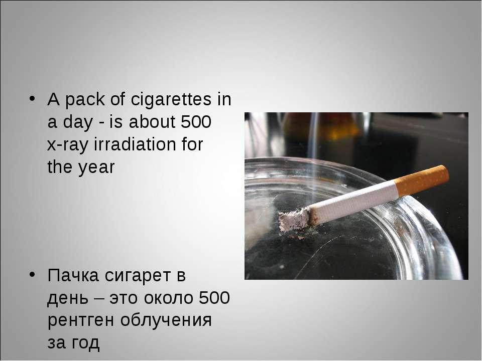 A pack of cigarettes in а day - is about 500 x-ray irradiation for the year П...