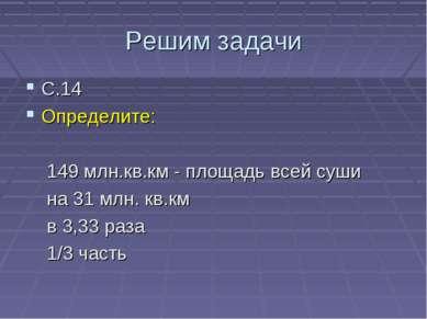 Решим задачи С.14 Определите: 149 млн.кв.км - площадь всей суши на 31 млн. кв...