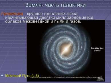 Земля- часть галактики Галактика - крупное скопление звезд, насчитывающая дес...