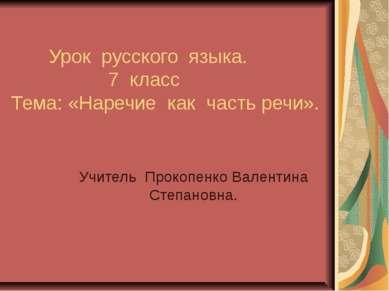 Урок русского языка. 7 класс Тема: «Наречие как часть речи». Учитель Прокопен...