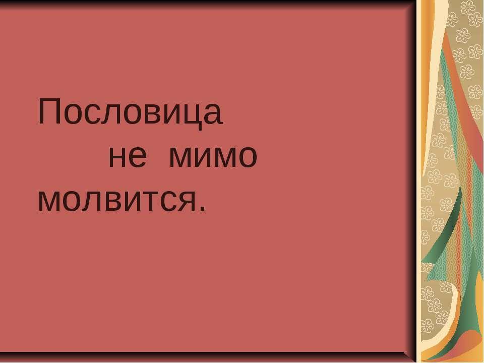 Пословица не мимо молвится.