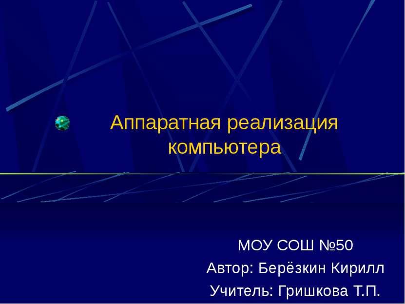 Аппаратная реализация компьютера МОУ СОШ №50 Автор: Берёзкин Кирилл Учитель: ...