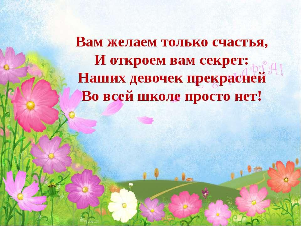 Вам желаем только счастья, И откроем вам секрет: Наших девочек прекрасней Во ...