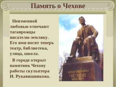 Память о Чехове Неизменной любовью отвечают таганрожцы писателю-земляку. Его ...