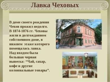 Лавка Чеховых В доме своего рождения Чехов прожил недолго. В 1874-1876 гг. Че...