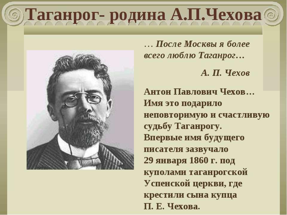 Таганрог- родина А.П.Чехова … После Москвы я более всего люблю Таганрог… А. П...