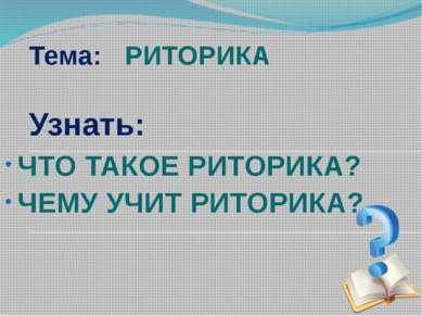 Тема: РИТОРИКА Узнать: ЧТО ТАКОЕ РИТОРИКА? ЧЕМУ УЧИТ РИТОРИКА?