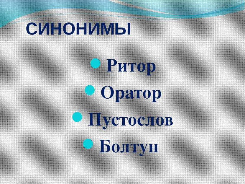 СИНОНИМЫ Ритор Оратор Пустослов Болтун