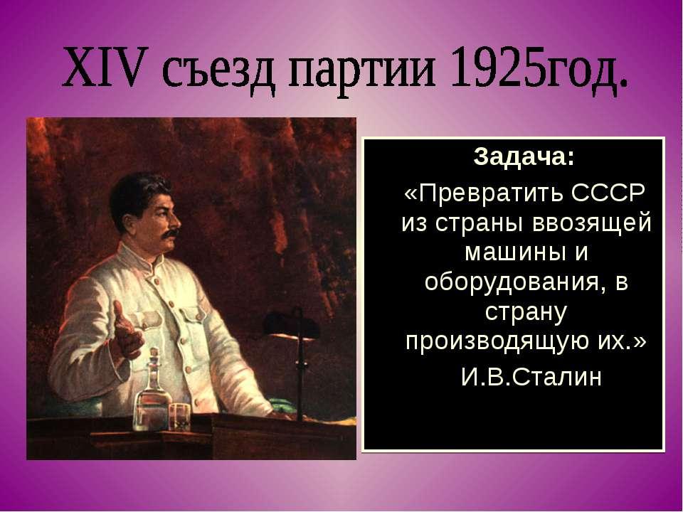 Задача: «Превратить СССР из страны ввозящей машины и оборудования, в страну п...