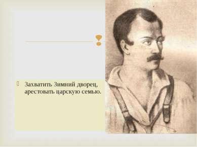 Захватить Зимний дворец, арестовать царскую семью. Якубович А.И.