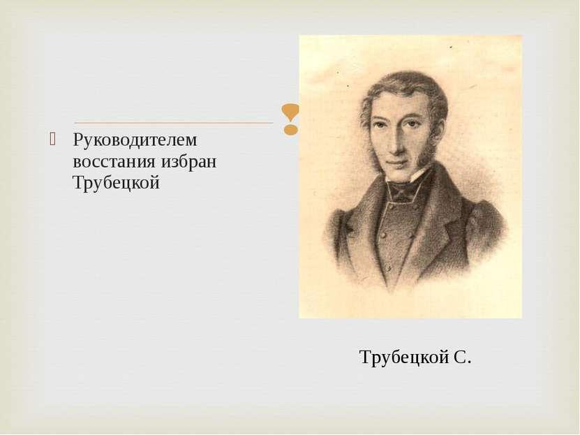 Руководителем восстания избран Трубецкой Трубецкой С.