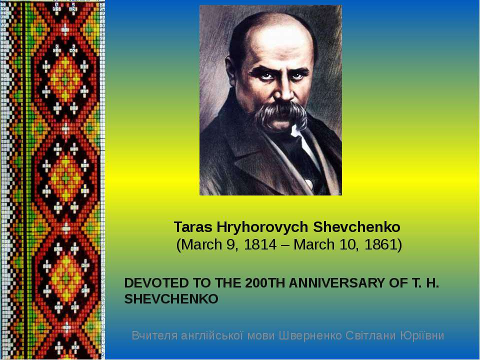 Taras Hryhorovych Shevchenko (March 9,1814 – March 10, 1861) DEVOTED TO THE...