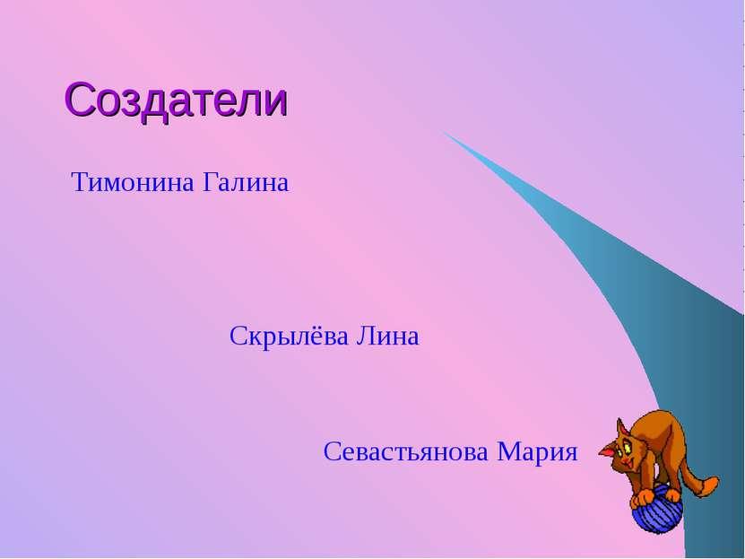 Создатели Тимонина Галина Скрылёва Лина Севастьянова Мария