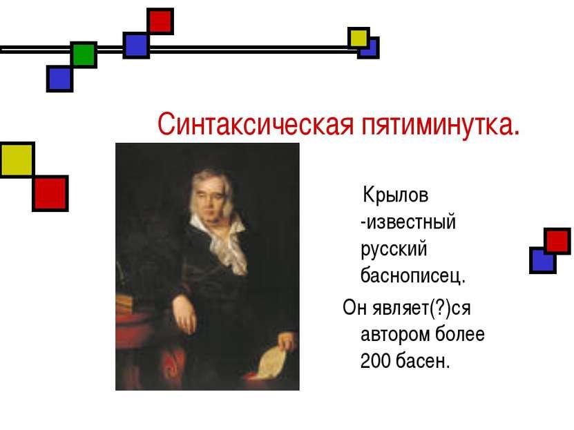 Синтаксическая пятиминутка. Крылов -известный русский баснописец. Он являет(?...