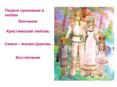 Первое признание в любви Христианская любовь Венчание Семья – малая Церковь В...