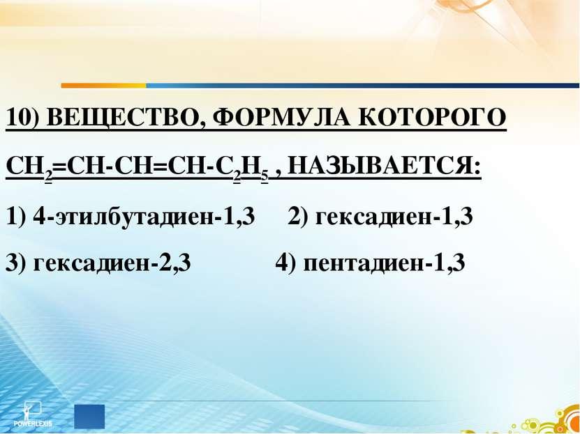 10) ВЕЩЕСТВО, ФОРМУЛА КОТОРОГО СН2=СН-СН=СН-С2Н5 , НАЗЫВАЕТСЯ: 1) 4-этилбутад...