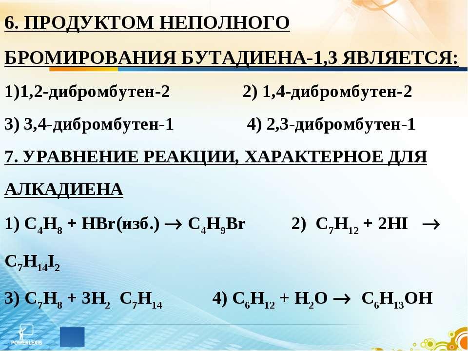 6. ПРОДУКТОМ НЕПОЛНОГО БРОМИРОВАНИЯ БУТАДИЕНА-1,3 ЯВЛЯЕТСЯ: 1,2-дибромбутен-2...