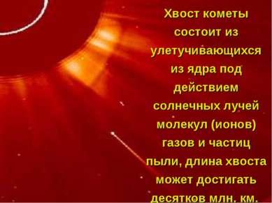 Хвост кометы состоит из улетучивающихся из ядра под действием солнечных лучей...