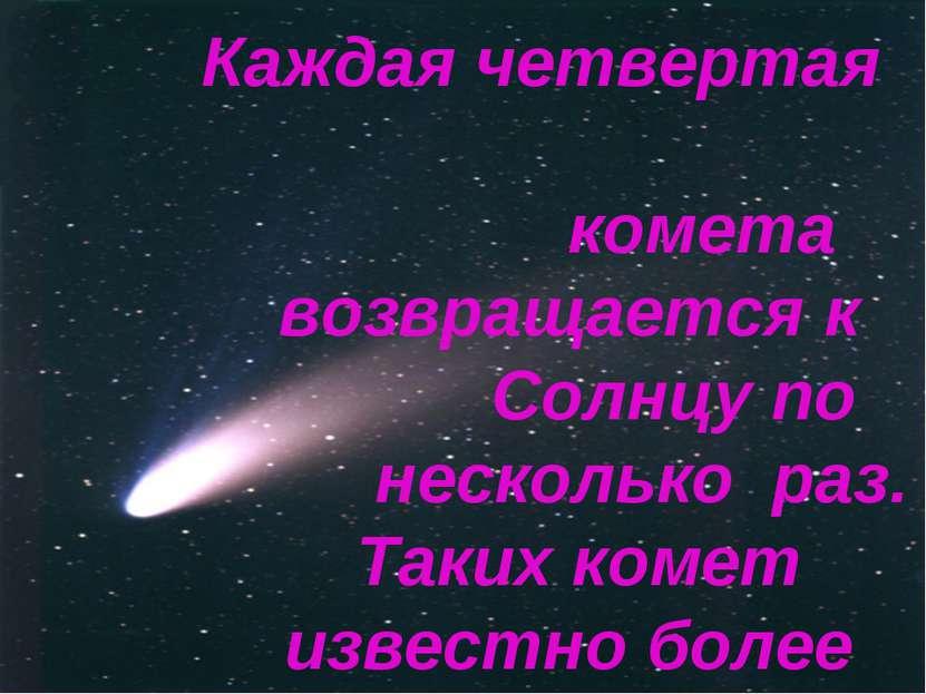 Каждая четвертая комета возвращается к Солнцу по несколько раз. Таких комет и...