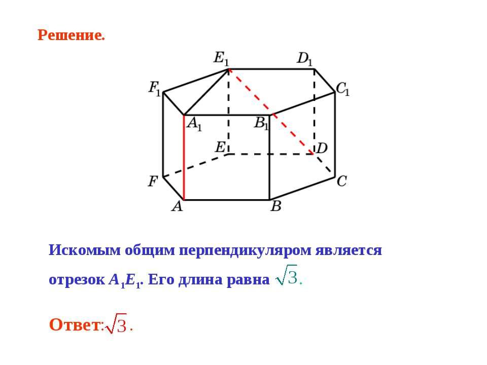 Искомым общим перпендикуляром является отрезок A1E1. Его длина равна . Решение.