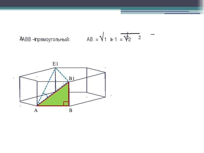 АВВ –прямоугольный: АВ = √1 + 1 = √2 1 1 2 2 А В1 В Е1