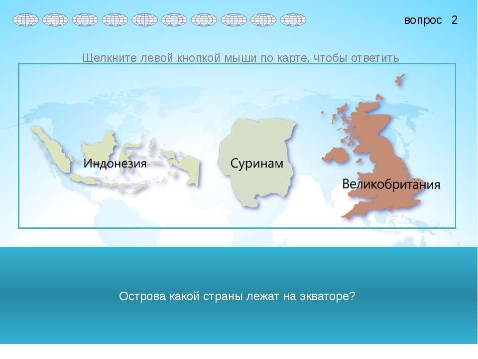 Острова какой страны лежат на экваторе? 2 вопрос Щелкните левой кнопкой мыши ...