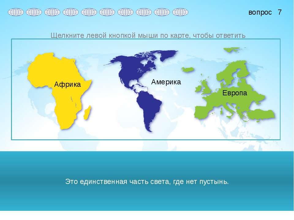 Это единственная часть света, где нет пустынь. Африка Америка Европа 7 вопрос...
