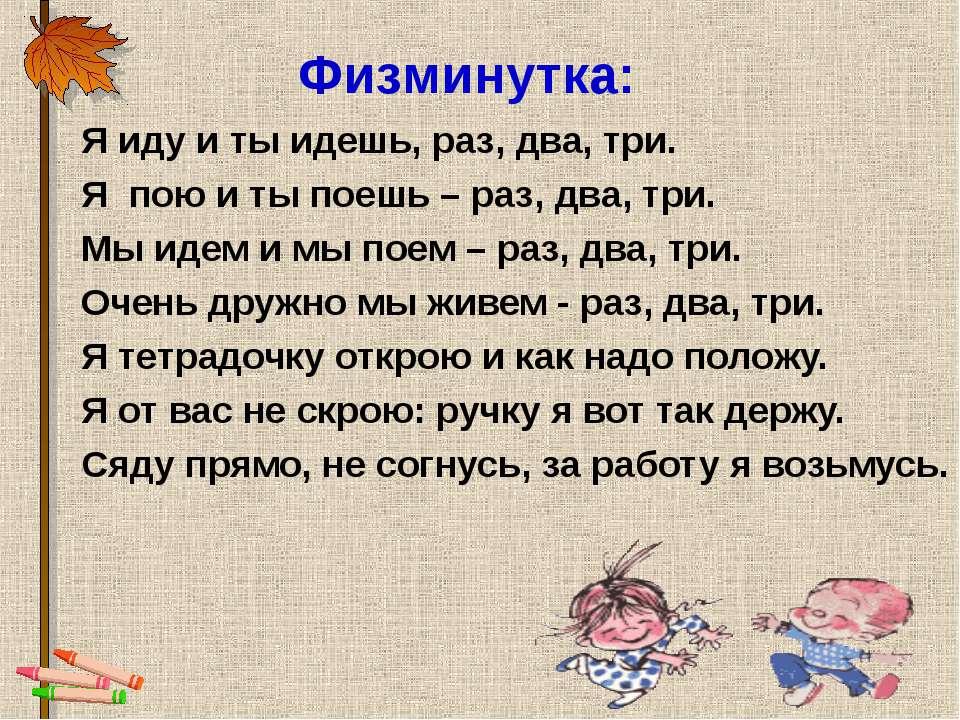 Физминутка: Я иду и ты идешь, раз, два, три. Я пою и ты поешь – раз, два, три...