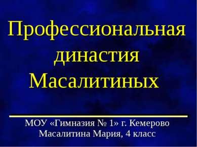 Профессиональная династия Масалитиных МОУ «Гимназия № 1» г. Кемерово Масалити...