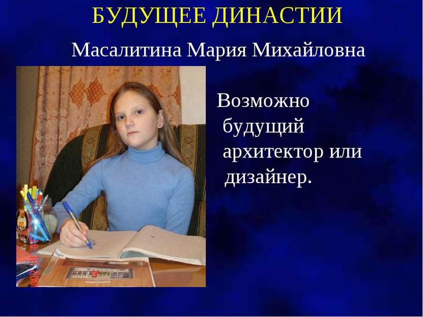 БУДУЩЕЕ ДИНАСТИИ Масалитина Мария Михайловна Возможно будущий архитектор или ...