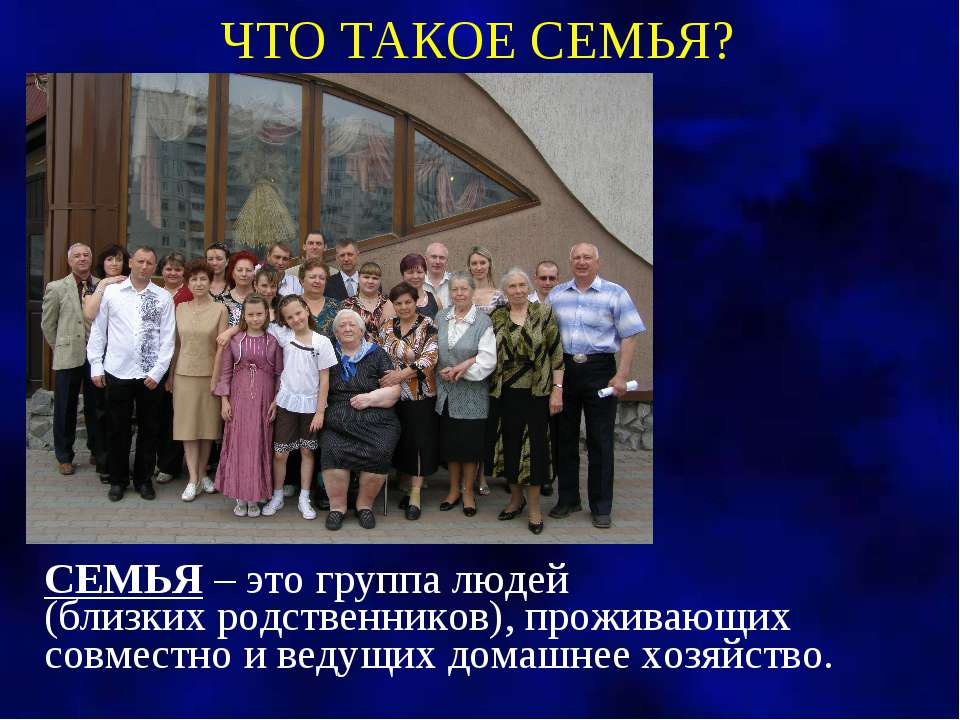СЕМЬЯ – это группа людей (близких родственников), проживающих совместно и вед...