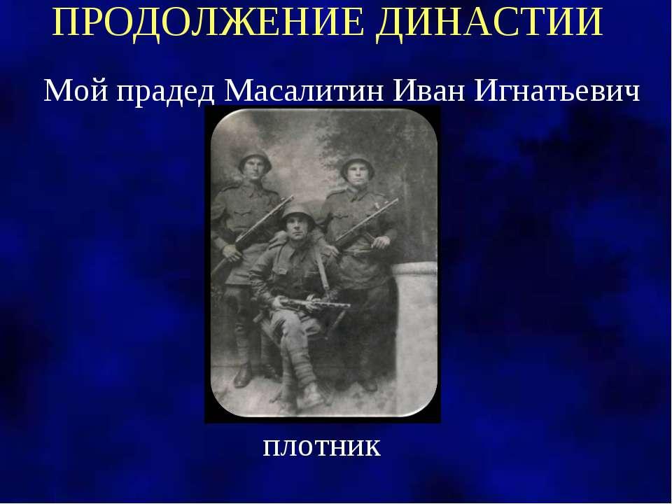 ПРОДОЛЖЕНИЕ ДИНАСТИИ Мой прадед Масалитин Иван Игнатьевич плотник